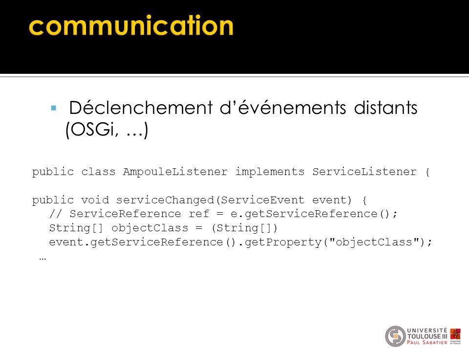  Déclenchement d'événements distants (OSGi, …) public class AmpouleListener implements ServiceListener { public void serviceChanged(ServiceEvent even