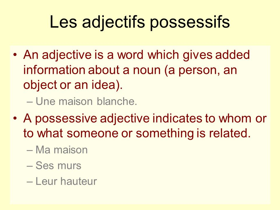 Les adjectifs possessifs An adjective is a word which gives added information about a noun (a person, an object or an idea). –Une maison blanche. A po