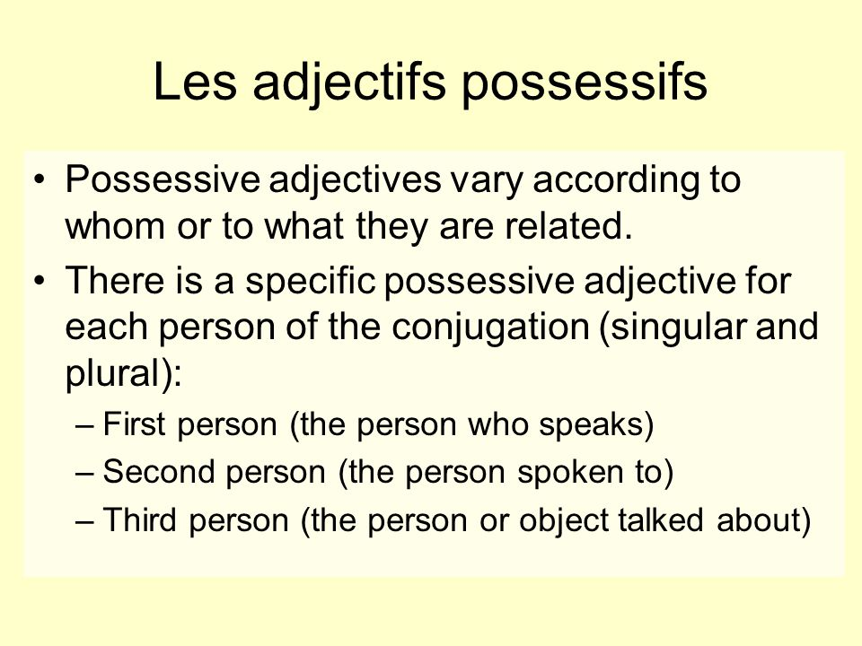 Possessive adjectives vary according to whom or to what they are related. There is a specific possessive adjective for each person of the conjugation