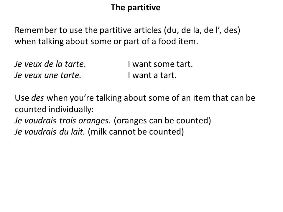 The partitive Remember to use the partitive articles (du, de la, de l', des) when talking about some or part of a food item.
