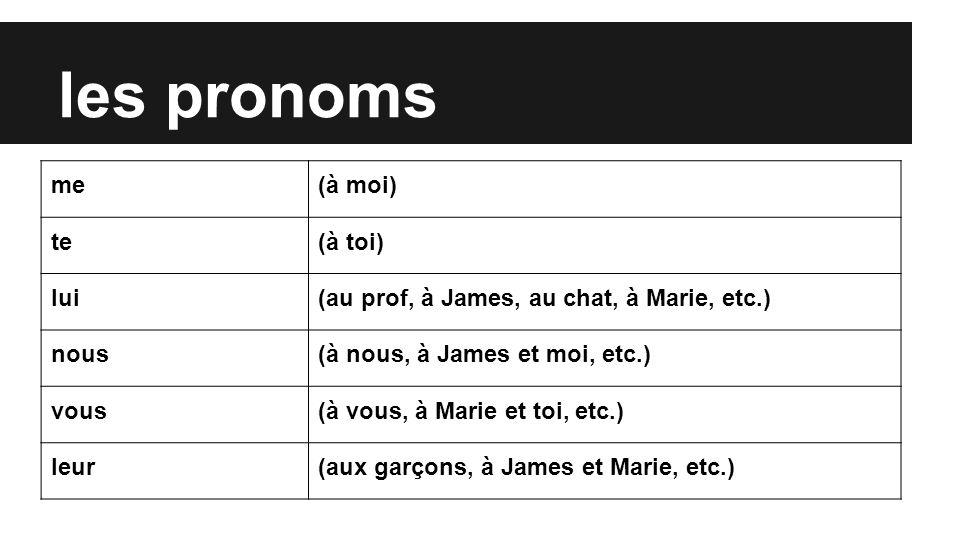les pronoms me(à moi) te(à toi) lui(au prof, à James, au chat, à Marie, etc.) nous(à nous, à James et moi, etc.) vous(à vous, à Marie et toi, etc.) leur(aux garçons, à James et Marie, etc.)
