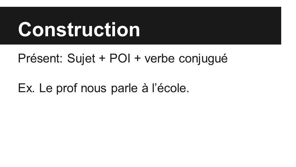 Construction Présent: Sujet + POI + verbe conjugué Ex. Le prof nous parle à l'école.