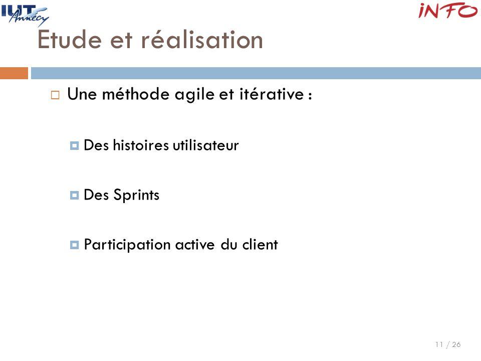 11 / 26 Etude et réalisation  Une méthode agile et itérative :  Des histoires utilisateur  Des Sprints  Participation active du client