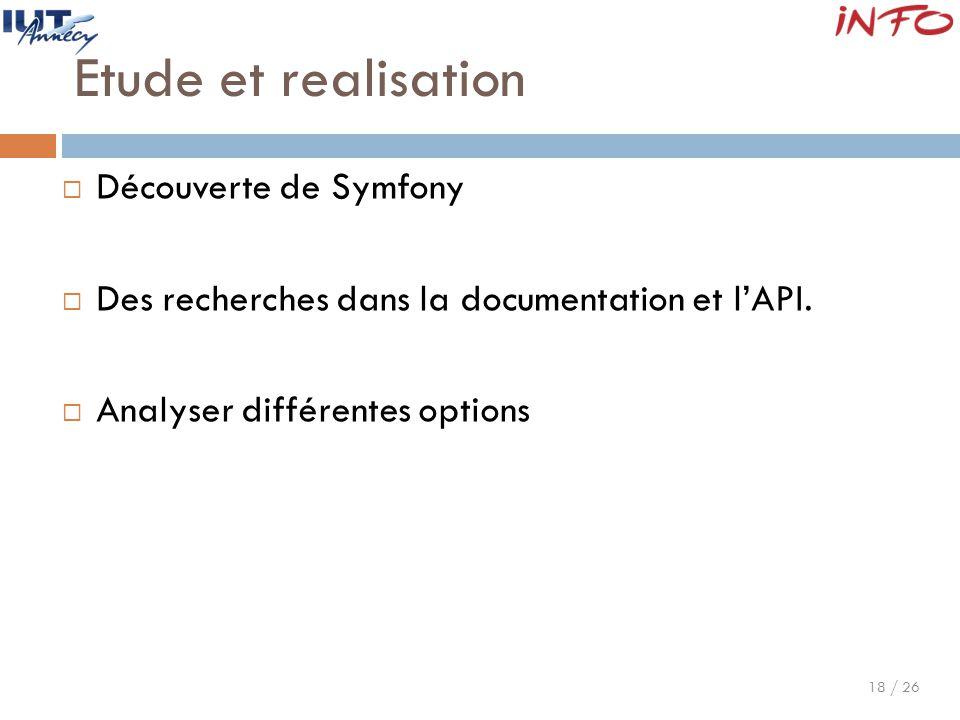 18 / 26 Etude et realisation  Découverte de Symfony  Des recherches dans la documentation et l'API.  Analyser différentes options