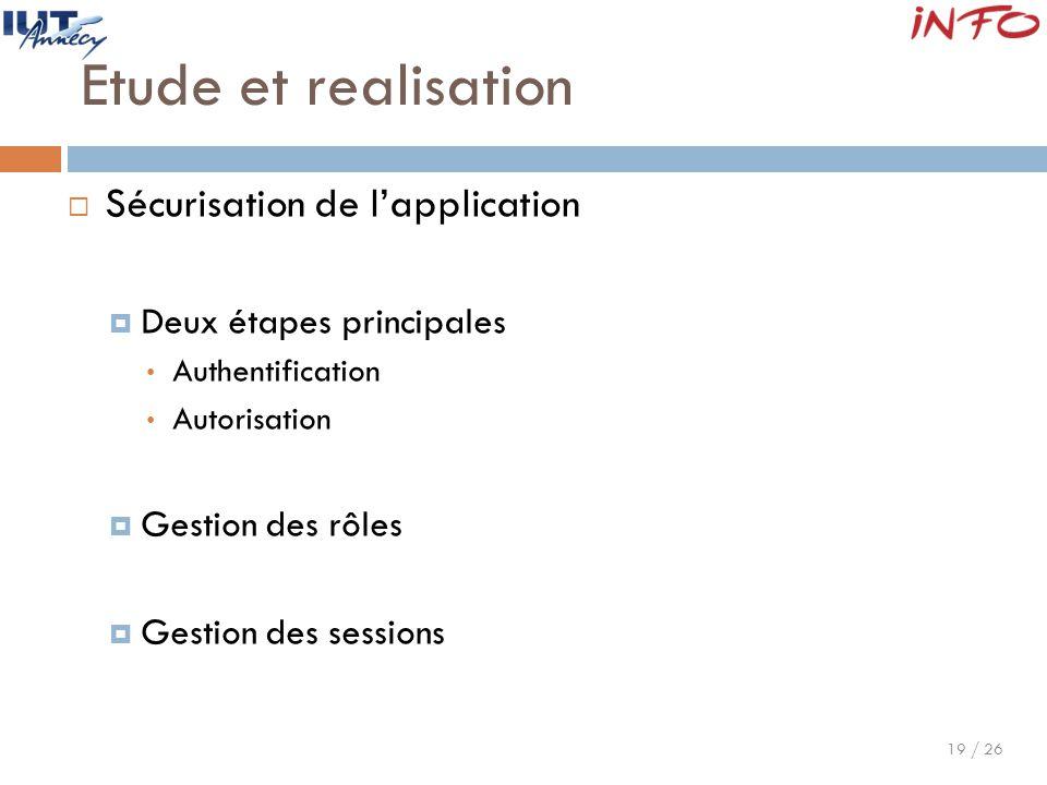 19 / 26 Etude et realisation  Sécurisation de l'application  Deux étapes principales Authentification Autorisation  Gestion des rôles  Gestion des