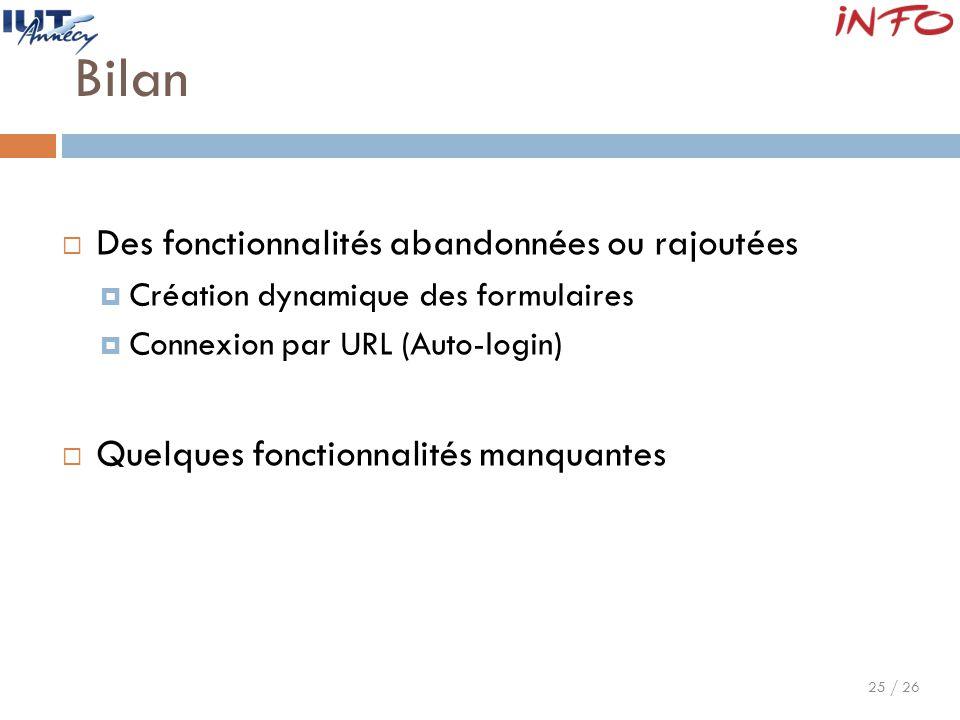 25 / 26 Bilan  Des fonctionnalités abandonnées ou rajoutées  Création dynamique des formulaires  Connexion par URL (Auto-login)  Quelques fonction