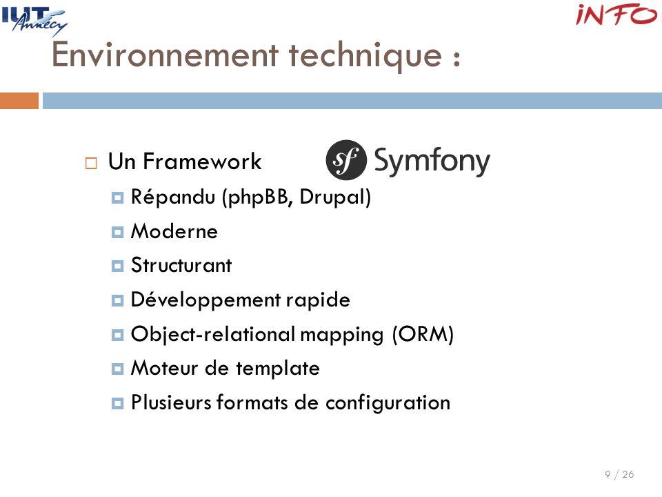 9 / 26 Environnement technique :  Un Framework  Répandu (phpBB, Drupal)  Moderne  Structurant  Développement rapide  Object-relational mapping (