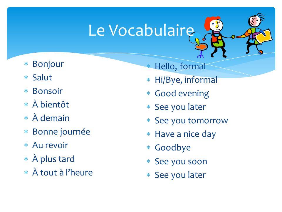 Le Vocabulaire  Bonjour  Salut  Bonsoir  À bientôt  À demain  Bonne journée  Au revoir  À plus tard  À tout à l'heure  Hello, formal  Hi/By