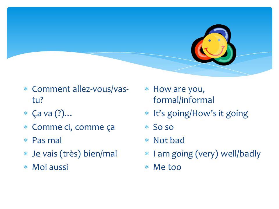  Comment allez-vous/vas- tu?  Ça va (?)…  Comme ci, comme ça  Pas mal  Je vais (très) bien/mal  Moi aussi  How are you, formal/informal  It's