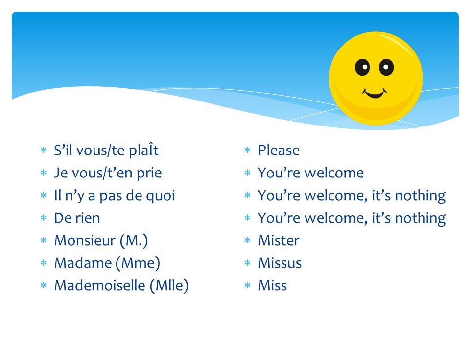  S'il vous/te plaÎt  Je vous/t'en prie  Il n'y a pas de quoi  De rien  Monsieur (M.)  Madame (Mme)  Mademoiselle (Mlle)  Please  You're welco