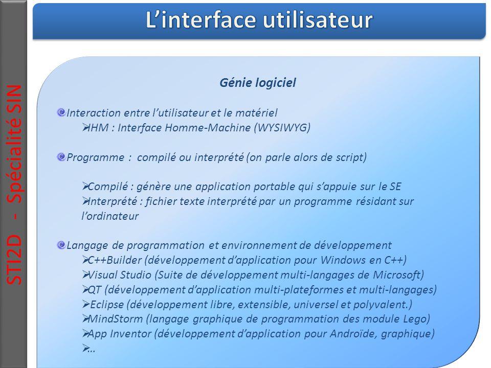 Génie logiciel Interaction entre l'utilisateur et le matériel  IHM : Interface Homme-Machine (WYSIWYG) Programme : compilé ou interprété (on parle alors de script)  Compilé : génère une application portable qui s'appuie sur le SE  Interprété : fichier texte interprété par un programme résidant sur l'ordinateur Langage de programmation et environnement de développement  C++Builder (développement d'application pour Windows en C++)  Visual Studio (Suite de développement multi-langages de Microsoft)  QT (développement d'application multi-plateformes et multi-langages)  Eclipse (développement libre, extensible, universel et polyvalent.)  MindStorm (langage graphique de programmation des module Lego)  App Inventor (développement d'application pour Androïde, graphique)  … STI2D - Spécialité SIN