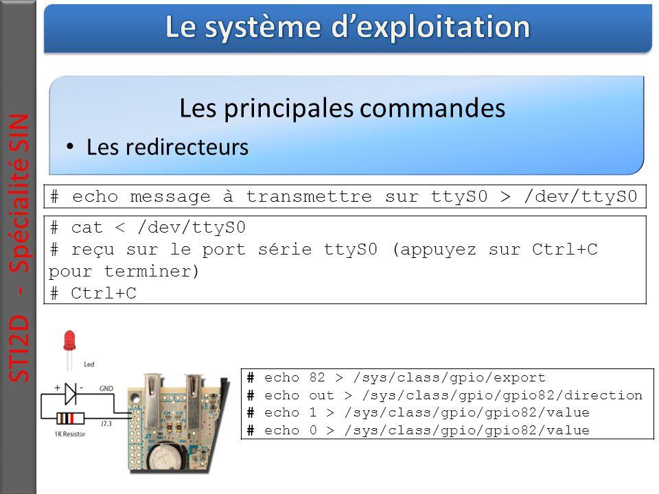 Les principales commandes Les redirecteurs STI2D - Spécialité SIN # echo message à transmettre sur ttyS0 > /dev/ttyS0 # cat < /dev/ttyS0 # reçu sur le port série ttyS0 (appuyez sur Ctrl+C pour terminer) # Ctrl+C # echo 82 > /sys/class/gpio/export # echo out > /sys/class/gpio/gpio82/direction # echo 1 > /sys/class/gpio/gpio82/value # echo 0 > /sys/class/gpio/gpio82/value