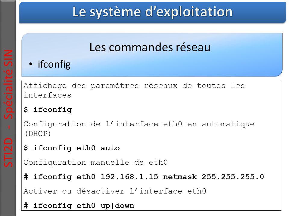 Les commandes réseau ifconfig STI2D - Spécialité SIN Affichage des paramètres réseaux de toutes les interfaces $ ifconfig Configuration de l'interface eth0 en automatique (DHCP) $ ifconfig eth0 auto Configuration manuelle de eth0 # ifconfig eth0 192.168.1.15 netmask 255.255.255.0 Activer ou désactiver l'interface eth0 # ifconfig eth0 up|down