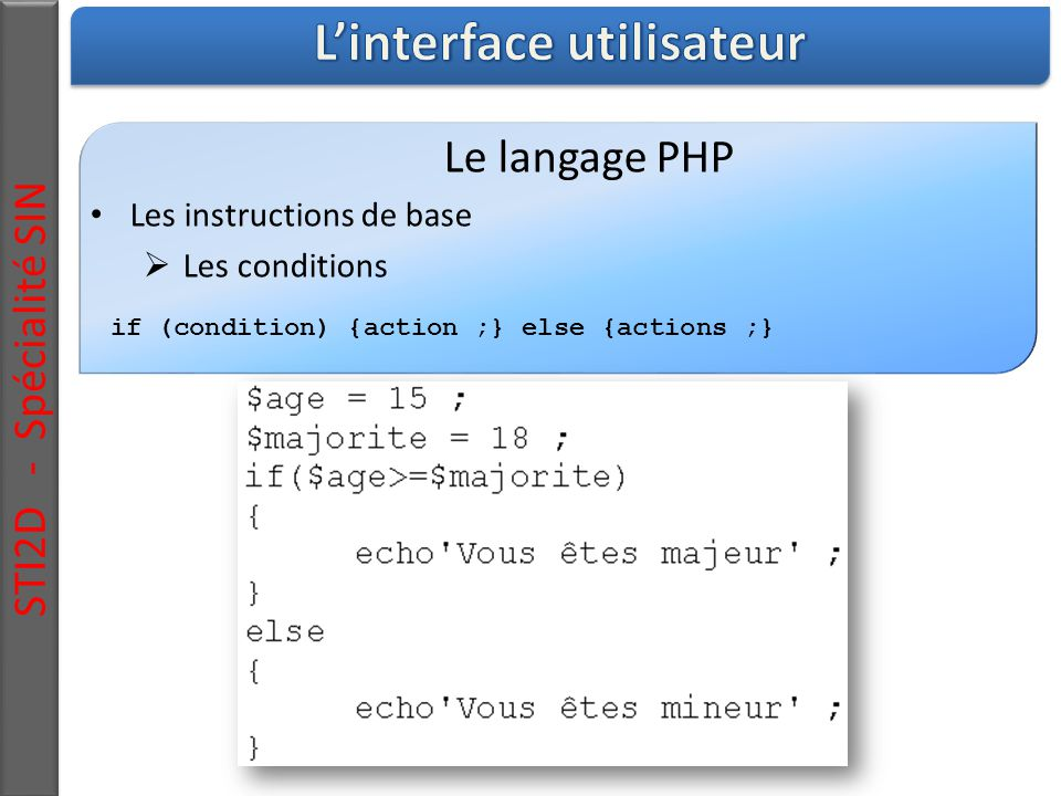 STI2D - Spécialité SIN Le langage PHP Les instructions de base  Les conditions if (condition) {action ;} else {actions ;}