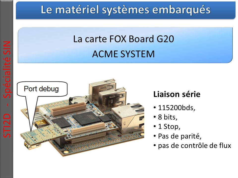 La carte FOX Board G20 ACME SYSTEM STI2D - Spécialité SIN Liaison série 115200bds, 8 bits, 1 Stop, Pas de parité, pas de contrôle de flux