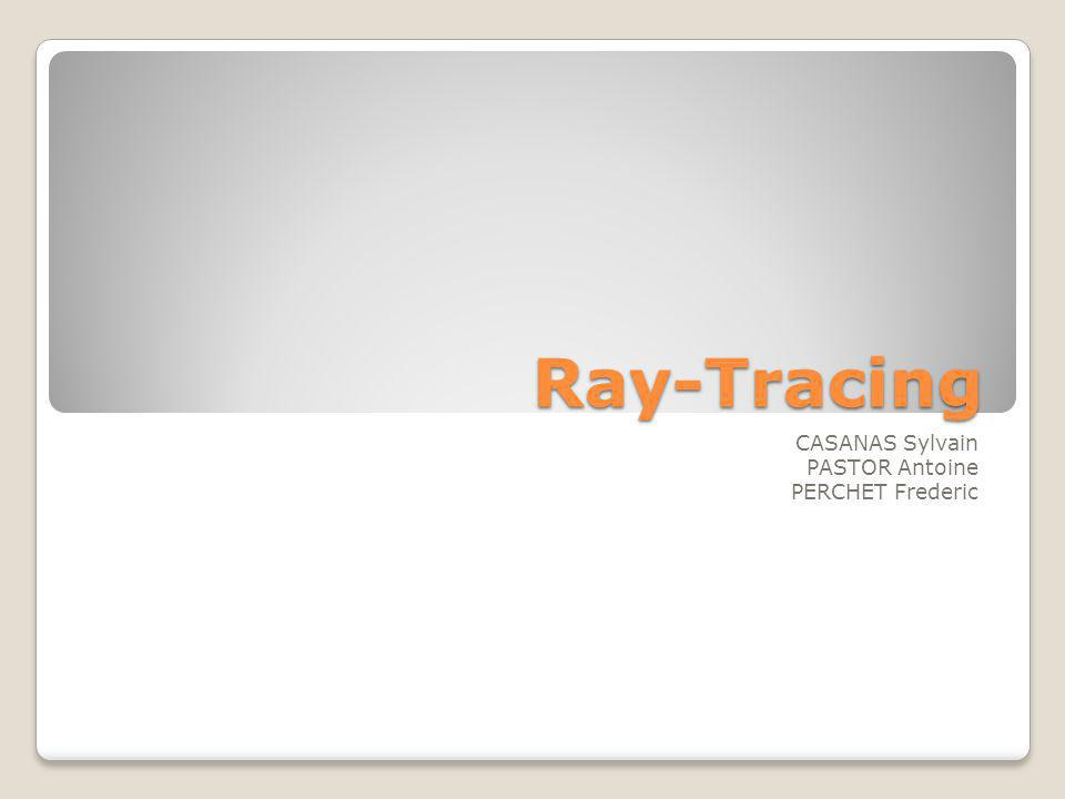 Ray-Tracing CASANAS Sylvain PASTOR Antoine PERCHET Frederic