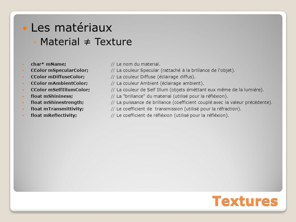 Textures Les matériaux ◦Material ≠ Texture char* mName; // Le nom du material. CColor mSpecularColor; // La couleur Specular (rattaché à la brillance