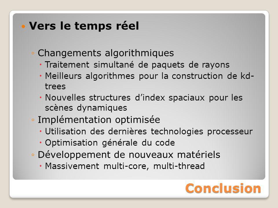 Conclusion Vers le temps réel ◦Changements algorithmiques  Traitement simultané de paquets de rayons  Meilleurs algorithmes pour la construction de