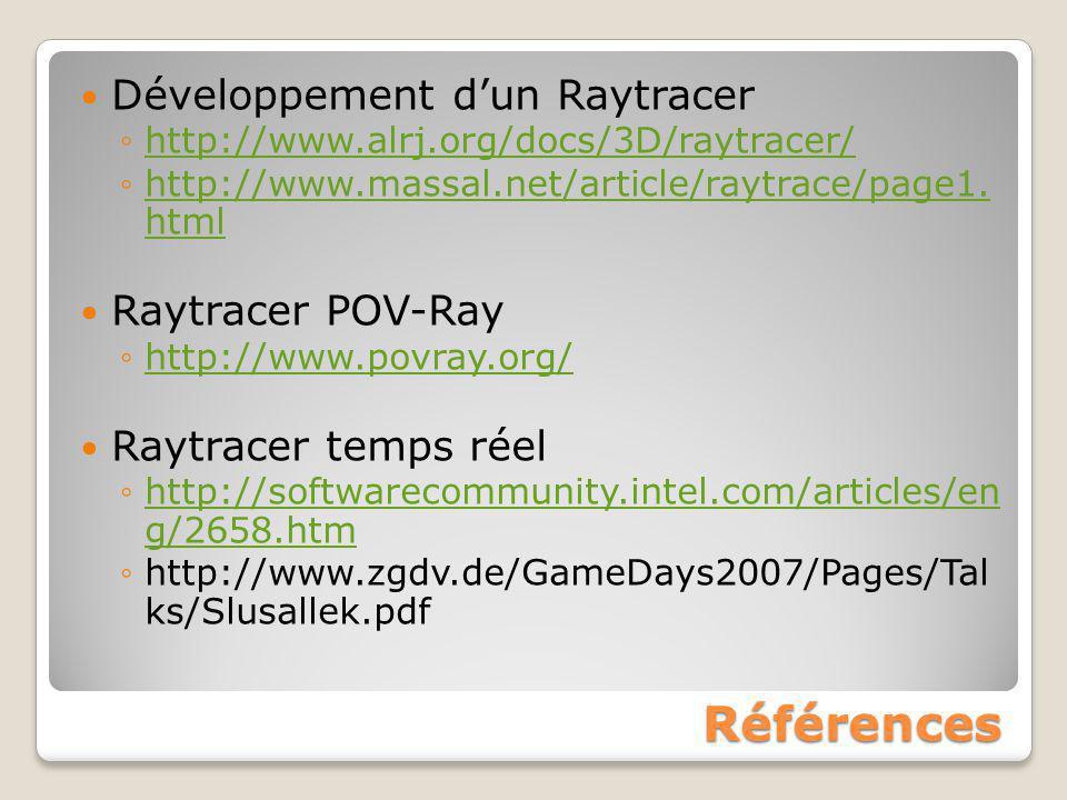 Références Développement d'un Raytracer ◦http://www.alrj.org/docs/3D/raytracer/http://www.alrj.org/docs/3D/raytracer/ ◦http://www.massal.net/article/r