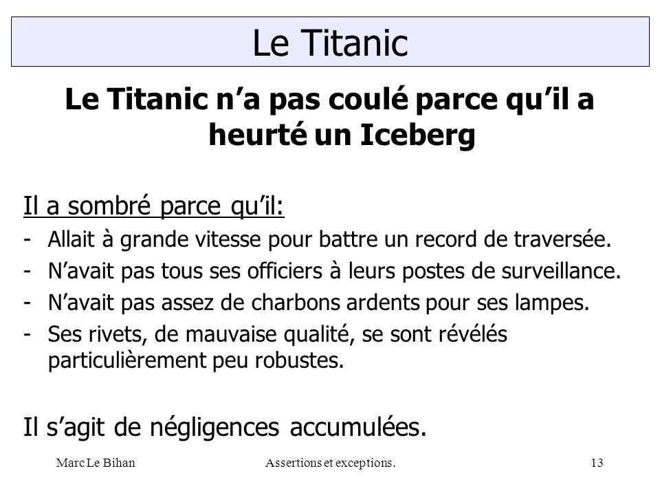Marc Le BihanAssertions et exceptions.13 Le Titanic n'a pas coulé parce qu'il a heurté un Iceberg Il a sombré parce qu'il: -Allait à grande vitesse pour battre un record de traversée.