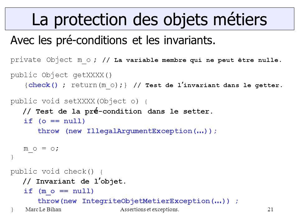 Marc Le BihanAssertions et exceptions.21 La protection des objets métiers Avec les pré-conditions et les invariants. private Object m_o ; // La variab