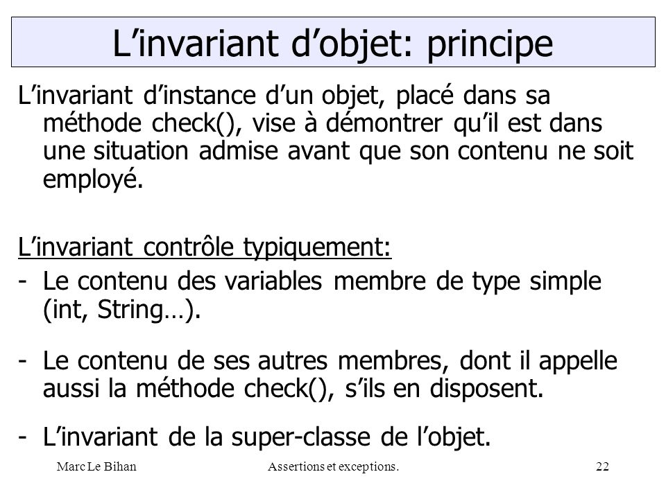 Marc Le BihanAssertions et exceptions.22 L'invariant d'instance d'un objet, placé dans sa méthode check(), vise à démontrer qu'il est dans une situation admise avant que son contenu ne soit employé.