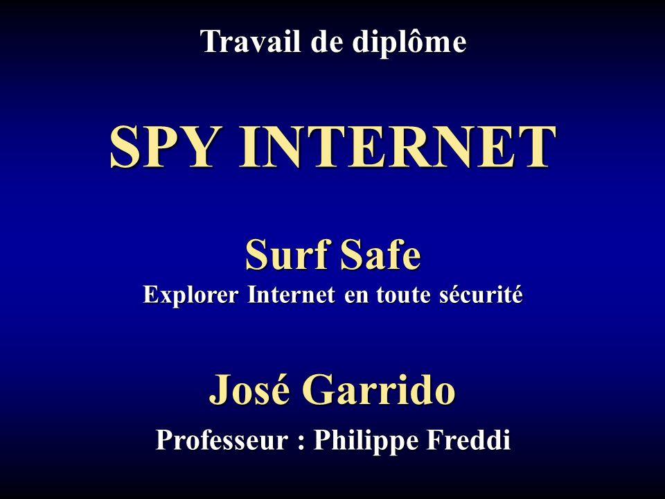 Travail de diplôme José Garrido Professeur : Philippe Freddi Explorer Internet en toute sécurité Surf Safe SPY INTERNET
