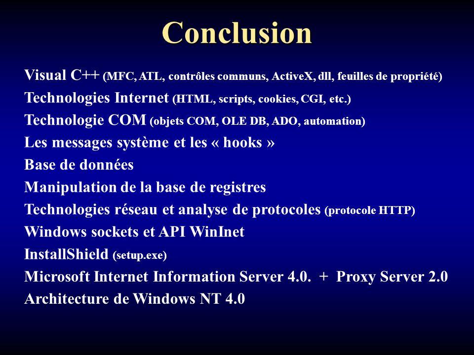 Conclusion Visual C++ (MFC, ATL, contrôles communs, ActiveX, dll, feuilles de propriété) Architecture de Windows NT 4.0 Technologies Internet (HTML, scripts, cookies, CGI, etc.) Technologie COM (objets COM, OLE DB, ADO, automation) Les messages système et les « hooks » Base de données Manipulation de la base de registres Technologies réseau et analyse de protocoles (protocole HTTP) Windows sockets et API WinInet InstallShield (setup.exe) Microsoft Internet Information Server 4.0.