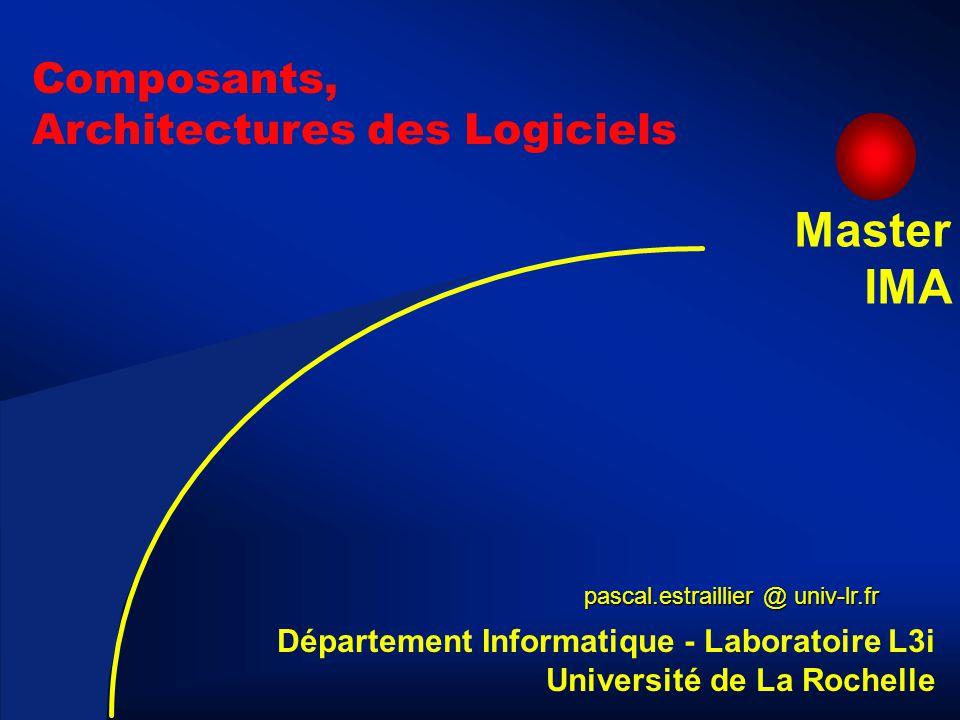 2 Composants, Architectures des Logiciels pascal.estraillier @ univ-lr.fr Département Informatique - Laboratoire L3i Université de La Rochelle Master