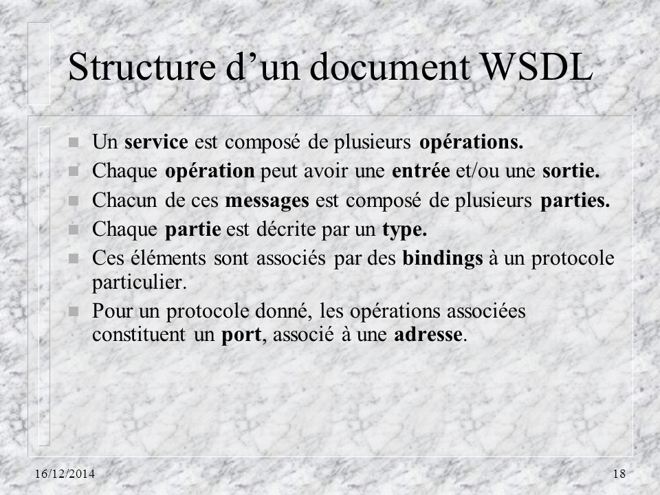 Structure d'un document WSDL n Un service est composé de plusieurs opérations. n Chaque opération peut avoir une entrée et/ou une sortie. n Chacun de