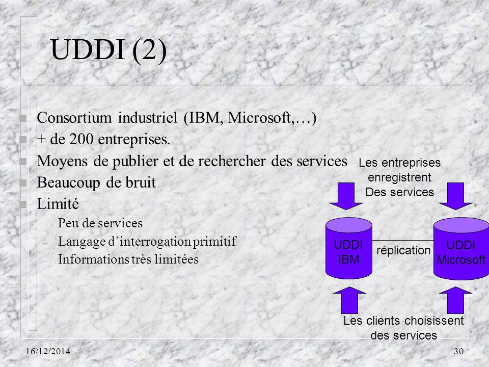 UDDI (2) n Consortium industriel (IBM, Microsoft,…) n + de 200 entreprises. n Moyens de publier et de rechercher des services n Beaucoup de bruit n Li