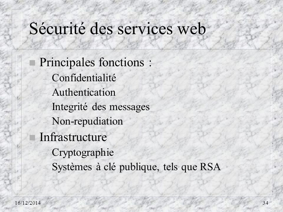 Sécurité des services web n Principales fonctions : – Confidentialité – Authentication – Integrité des messages – Non-repudiation n Infrastructure – C