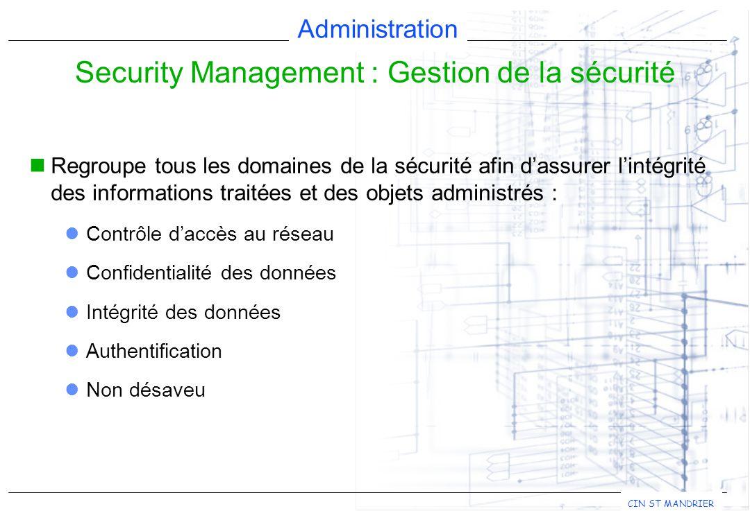 Administration CIN ST MANDRIER Regroupe tous les domaines de la sécurité afin d'assurer l'intégrité des informations traitées et des objets administrés : Contrôle d'accès au réseau Confidentialité des données Intégrité des données Authentification Non désaveu Security Management : Gestion de la sécurité