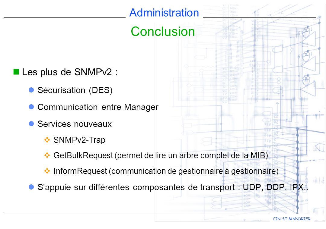 Administration CIN ST MANDRIER Les plus de SNMPv2 : Sécurisation (DES) Communication entre Manager Services nouveaux  SNMPv2-Trap  GetBulkRequest (permet de lire un arbre complet de la MIB)  InformRequest (communication de gestionnaire à gestionnaire) S appuie sur différentes composantes de transport : UDP, DDP, IPX..