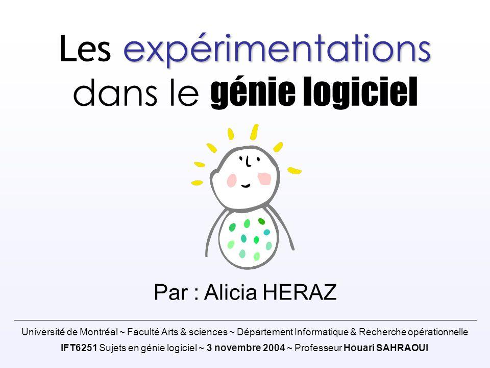 expérimentations Les expérimentations dans le génie logiciel Par : Alicia HERAZ Université de Montréal ~ Faculté Arts & sciences ~ Département Informa