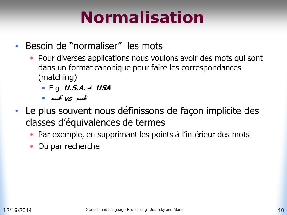 "12/16/2014 Speech and Language Processing - Jurafsky and Martin 10 Normalisation Besoin de ""normaliser"" les mots  Pour diverses applications nous vou"