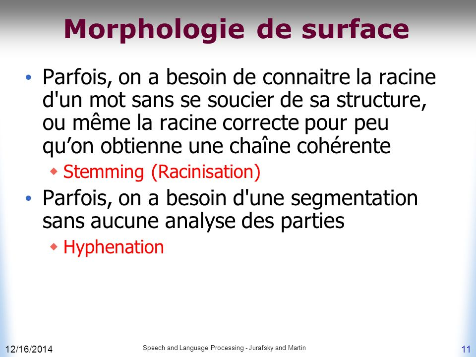 12/16/2014 Speech and Language Processing - Jurafsky and Martin 11 Morphologie de surface Parfois, on a besoin de connaitre la racine d'un mot sans se
