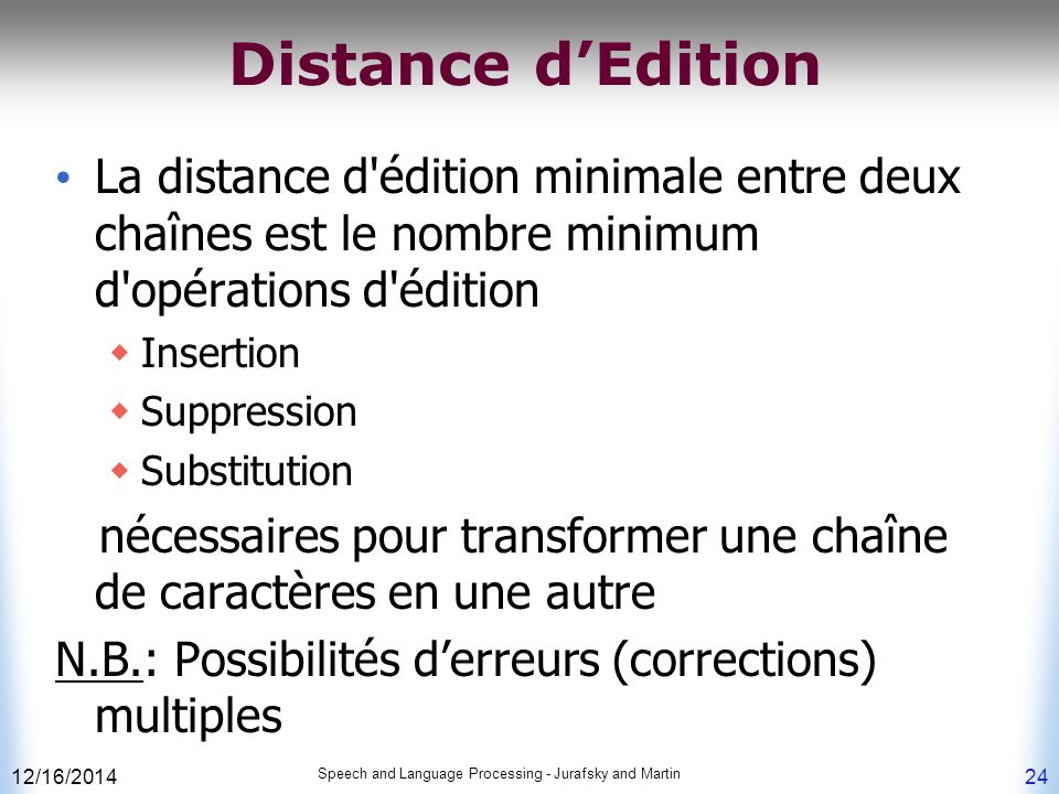 12/16/2014 Speech and Language Processing - Jurafsky and Martin 24 Distance d'Edition La distance d'édition minimale entre deux chaînes est le nombre