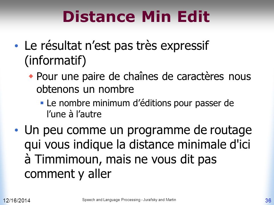 12/16/2014 Speech and Language Processing - Jurafsky and Martin 36 Distance Min Edit Le résultat n'est pas très expressif (informatif)  Pour une pair