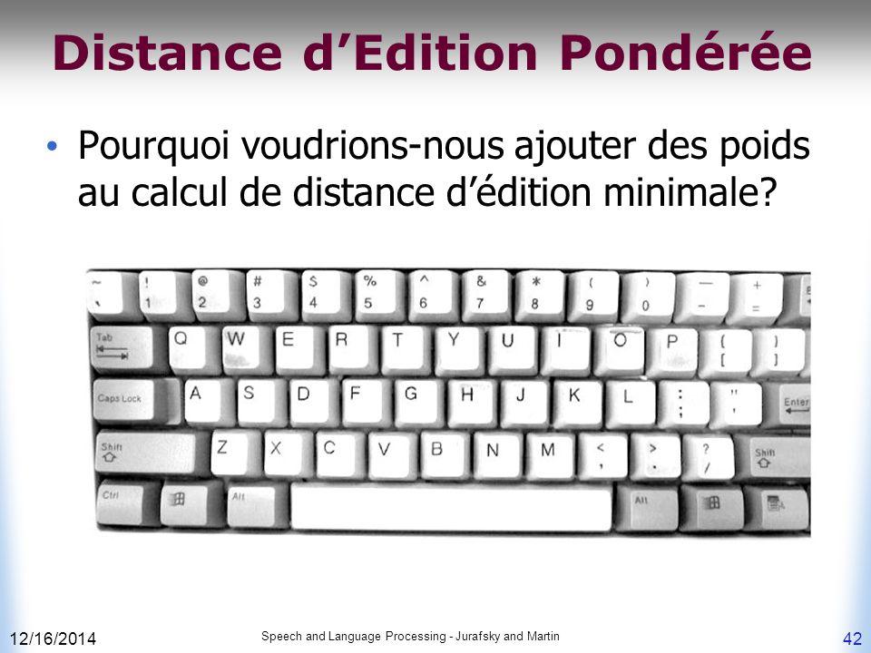 12/16/2014 Speech and Language Processing - Jurafsky and Martin 42 Distance d'Edition Pondérée Pourquoi voudrions-nous ajouter des poids au calcul de