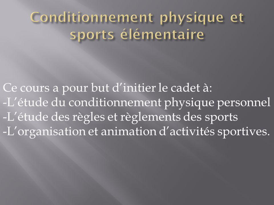 Ce cours a pour but d'initier le cadet à: -L'étude du conditionnement physique personnel -L'étude des règles et règlements des sports -L'organisation et animation d'activités sportives.