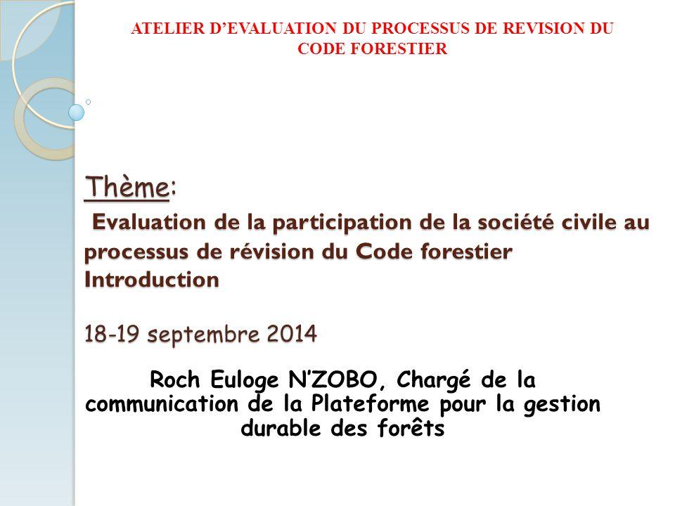 ATELIER D'EVALUATION DU PROCESSUS DE REVISION DU CODE FORESTIER Thème: Evaluation de la participation de la société civile au processus de révision du