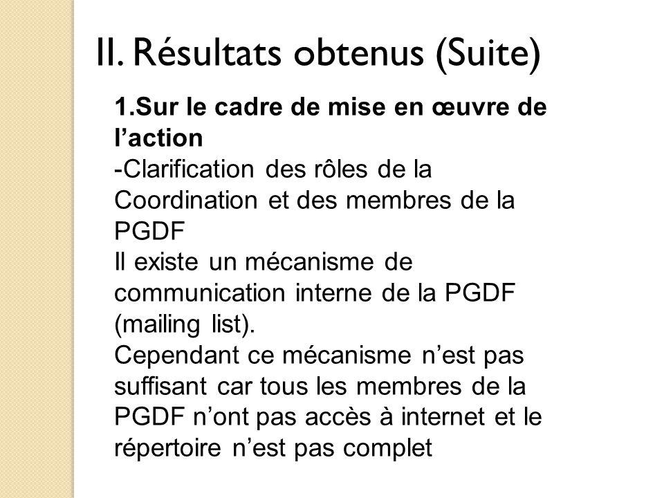 II. Résultats obtenus (Suite) 1.Sur le cadre de mise en œuvre de l'action -Clarification des rôles de la Coordination et des membres de la PGDF Il exi