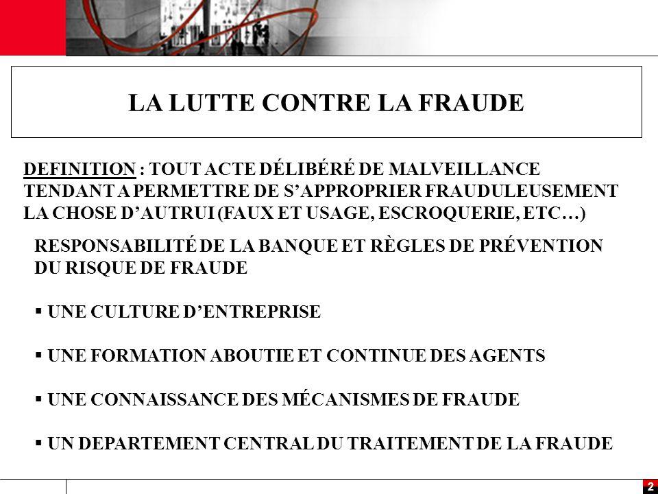 2 LA LUTTE CONTRE LA FRAUDE DEFINITION : TOUT ACTE DÉLIBÉRÉ DE MALVEILLANCE TENDANT A PERMETTRE DE S'APPROPRIER FRAUDULEUSEMENT LA CHOSE D'AUTRUI (FAUX ET USAGE, ESCROQUERIE, ETC…) RESPONSABILITÉ DE LA BANQUE ET RÈGLES DE PRÉVENTION DU RISQUE DE FRAUDE  UNE CULTURE D'ENTREPRISE  UNE FORMATION ABOUTIE ET CONTINUE DES AGENTS  UNE CONNAISSANCE DES MÉCANISMES DE FRAUDE  UN DEPARTEMENT CENTRAL DU TRAITEMENT DE LA FRAUDE