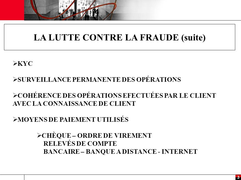 3 LA LUTTE CONTRE LA FRAUDE (suite)  KYC  SURVEILLANCE PERMANENTE DES OPÉRATIONS  COHÉRENCE DES OPÉRATIONS EFECTUÉES PAR LE CLIENT AVEC LA CONNAISSANCE DE CLIENT  MOYENS DE PAIEMENT UTILISÉS  CHÈQUE – ORDRE DE VIREMENT RELEVÉS DE COMPTE BANCAIRE – BANQUE A DISTANCE - INTERNET
