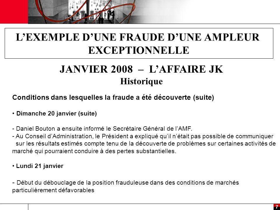 8 L'EXEMPLE D'UNE FRAUDE D'UNE AMPLEUR EXCEPTIONNELLE JANVIER 2008 – L'AFFAIRE JK Historique (Fin) Conditions dans lesquelles la fraude a été découverte Mercredi 23 janvier - Fin du débouclage de la position frauduleuse.