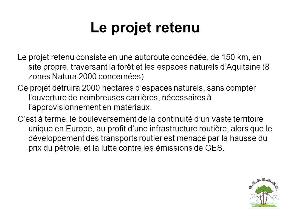 Le projet retenu Le projet retenu consiste en une autoroute concédée, de 150 km, en site propre, traversant la forêt et les espaces naturels d'Aquitaine (8 zones Natura 2000 concernées) Ce projet détruira 2000 hectares d'espaces naturels, sans compter l'ouverture de nombreuses carrières, nécessaires à l'approvisionnement en matériaux.