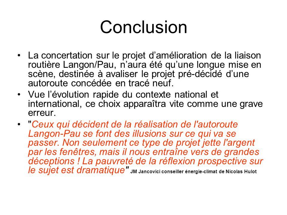 Conclusion La concertation sur le projet d'amélioration de la liaison routière Langon/Pau, n'aura été qu'une longue mise en scène, destinée à avaliser le projet pré-décidé d'une autoroute concédée en tracé neuf.