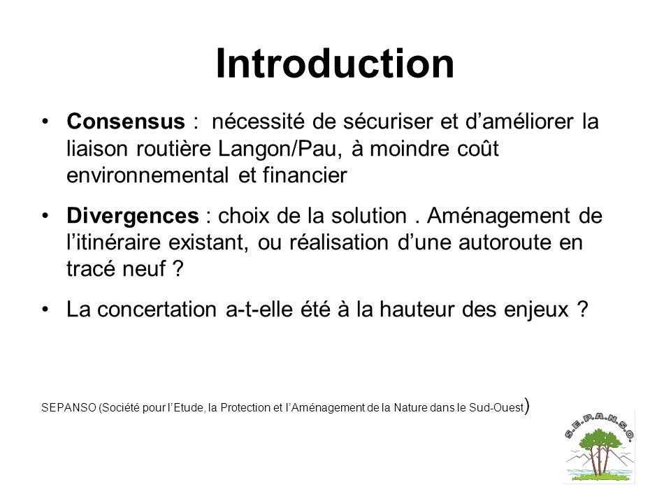 Introduction Consensus : nécessité de sécuriser et d'améliorer la liaison routière Langon/Pau, à moindre coût environnemental et financier Divergences : choix de la solution.