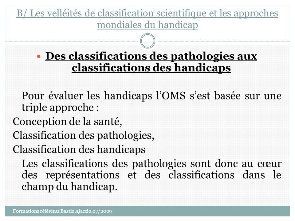 B/ Les velléités de classification scientifique et les approches mondiales du handicap Des classifications des pathologies aux classifications des han